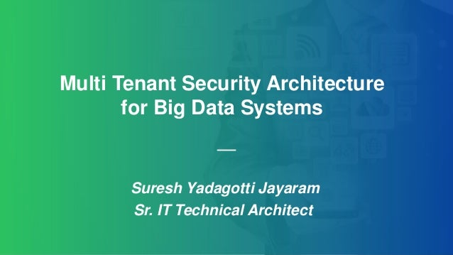 Suresh Yadagotti Jayaram Sr. IT Technical Architect Multi Tenant Security Architecture for Big Data Systems