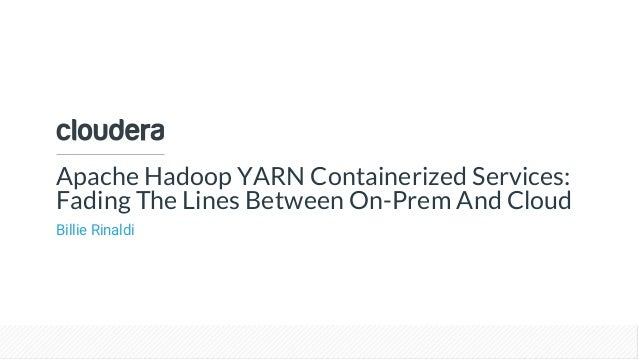 © Cloudera, Inc. All rights reserved. Apache Hadoop YARN Containerized Services: Fading The Lines Between On-Prem And Clou...