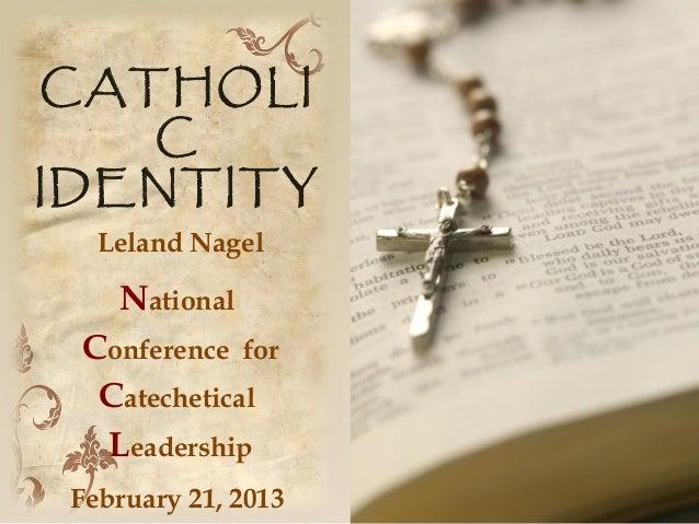 CATHOLI   CIDENTITY   Leland Nagel    National Conference for  Catechetical  Leadership February 21, 2013