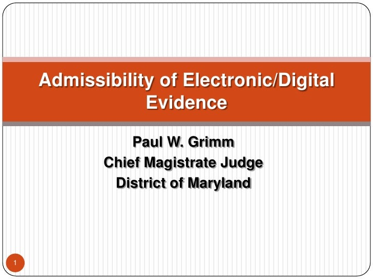 Paul W. Grimm<br />Chief Magistrate Judge<br />District of Maryland<br />1<br />Admissibility of Electronic/Digital Eviden...