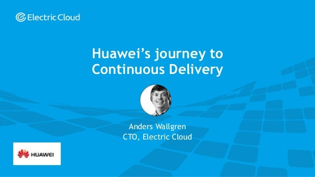 © Electric Cloud | electric-cloud.com Anders Wallgren CTO, Electric Cloud Huawei's journey to Continuous Delivery