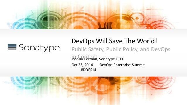 DevOps Will Save The World! Public Safety, Public Policy, and DevOps in ContextJoshua Corman, Sonatype CTO Oct 23, 2014 De...