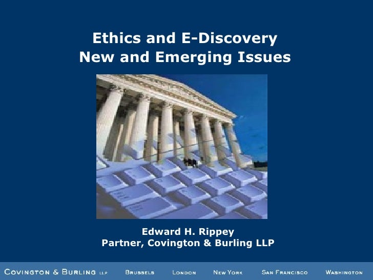 Ethics and E-Discovery New and Emerging Issues Edward H. Rippey Partner, Covington & Burling LLP