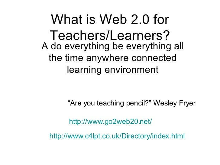 What is Web 2.0 for Teachers/Learners? A do everything be everything all the time anywhere connected learning environment ...