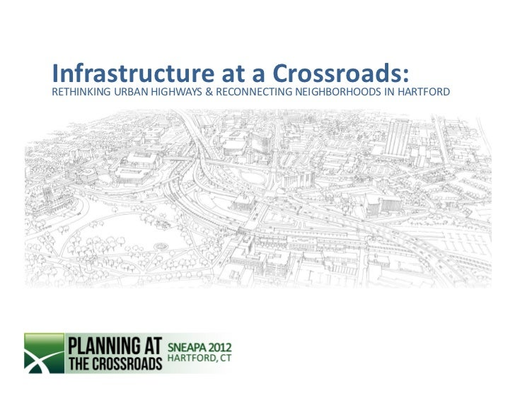 InfrastructureRECONNECTING NEIGHBORHOODS IN HARTFORDRETHINKING URBAN HIGHWAYS &                            at a Crossroads: