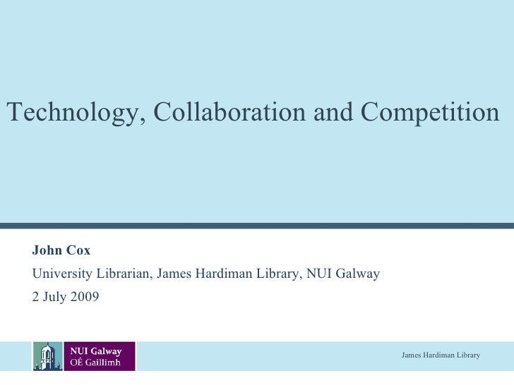 Technology, Collaboration and Competition      John Cox   University Librarian, James Hardiman Library, NUI Galway   2 Jul...
