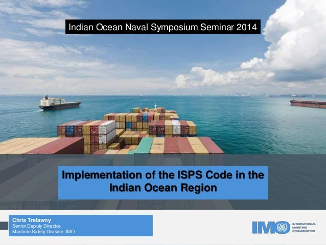 Implementation of the ISPS Code in the Indian Ocean Region Chris Trelawny Senior Deputy Director, Maritime Safety Division...