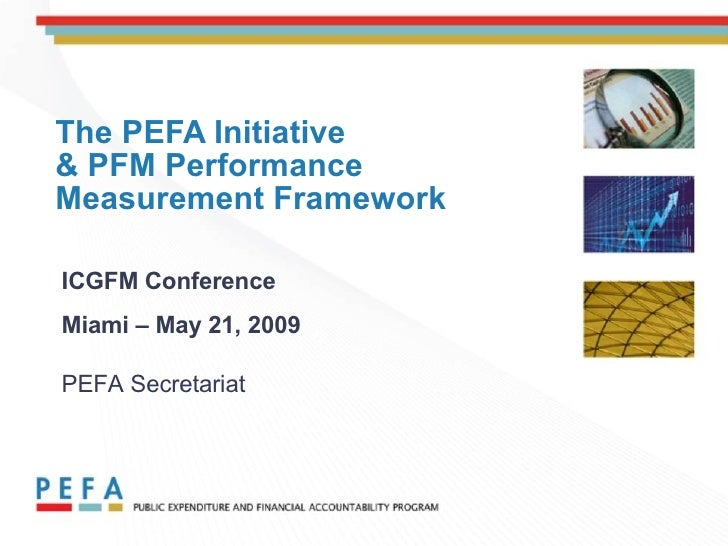 The PEFA Initiative  & PFM Performance Measurement Framework ICGFM Conference Miami – May 21, 2009   PEFA Secretariat