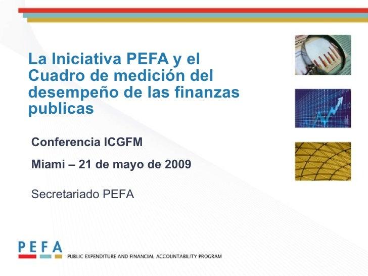La Iniciativa PEFA y el Cuadro de medición del desempeño de las finanzas publicas Conferencia ICGFM Miami – 21 de mayo de ...