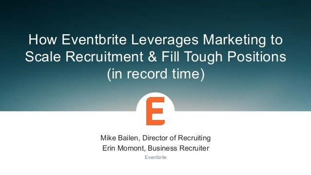 Mike Bailen, Director of Recruiting Erin Momont, Business Recruiter Eventbrite How Eventbrite Leverages Marketing to...
