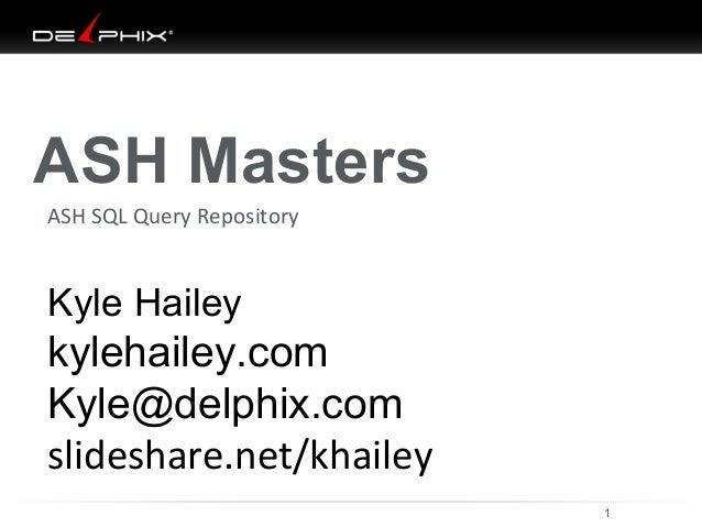 ASH Masters  ASH SQL Query Repository  Kyle Hailey  kylehailey.com  Kyle@delphix.com  slideshare.net/khailey  10/04/14 1