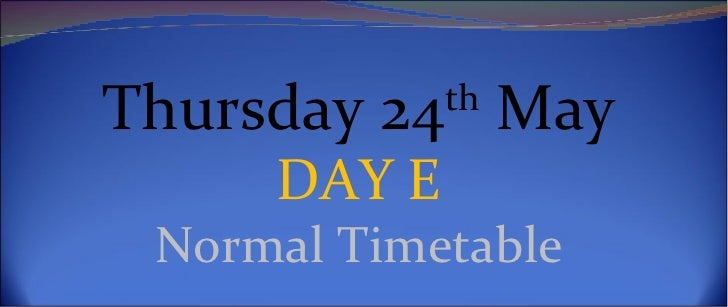 Thursday 24th May     DAY E Normal Timetable