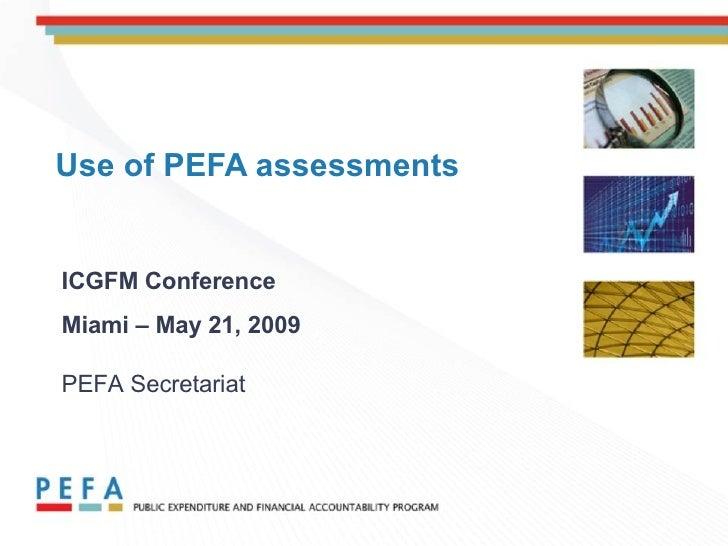 Use of PEFA assessments ICGFM Conference Miami – May 21, 2009   PEFA Secretariat