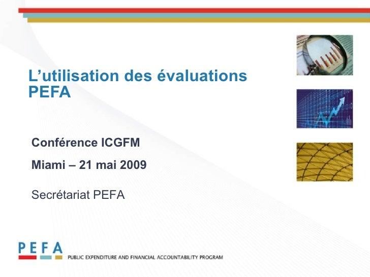 L'utilisation des évaluations PEFA Conf é rence ICGFM Miami – 21 mai 2009   Secrétariat PEFA