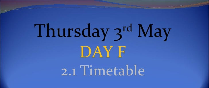 Thursday 3rd May     DAY F   2.1 Timetable