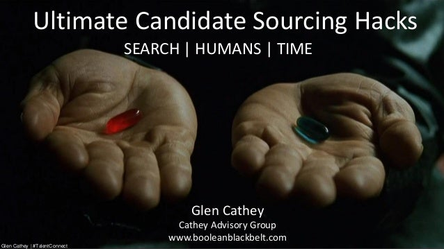Ultimate Candidate Sourcing Hacks Glen Cathey Cathey Advisory Group www.booleanblackbelt.com SEARCH | HUMANS | TIME Glen C...