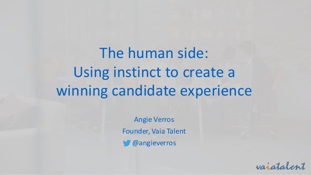 The human side: Using instinct to create a winning candidate experience Angie Verros Founder, Vaia Talent @angieverros