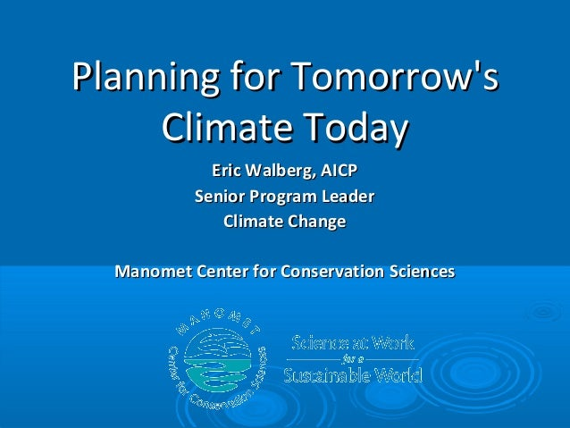 Planning for Tomorrow's Climate Today Eric Walberg, AICP Senior Program Leader Climate Change Manomet Center for Conservat...