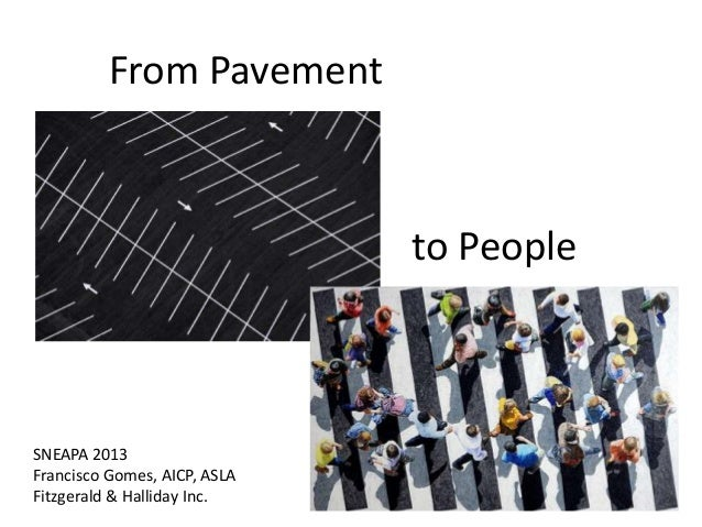 From Pavement  to People  SNEAPA 2013 Francisco Gomes, AICP, ASLA Fitzgerald & Halliday Inc.