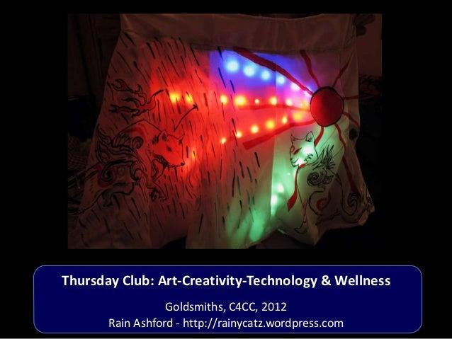 Thursday Club: Art-Creativity-Technology & Wellness                  Goldsmiths, C4CC, 2012       Rain Ashford - http://ra...