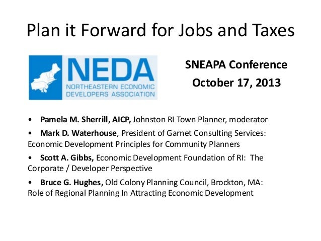Plan it Forward for Jobs and Taxes SNEAPA Conference October 17, 2013 • Pamela M. Sherrill, AICP, Johnston RI Town Planner...