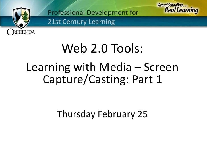 Web 2.0 Tools:<br />Learning with Media – Screen Capture/Casting: Part 1<br />Thursday February 25<br />
