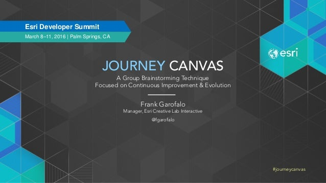 JOURNEY CANVAS A Group Brainstorming Technique Focused on Continuous Improvement & Evolution Frank Garofalo Manager, Esri ...