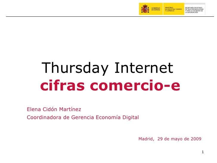 Madrid,  29 de mayo de 2009 Thursday Internet  cifras comercio-e Elena Cidón Martínez Coordinadora de Gerencia Economía Di...