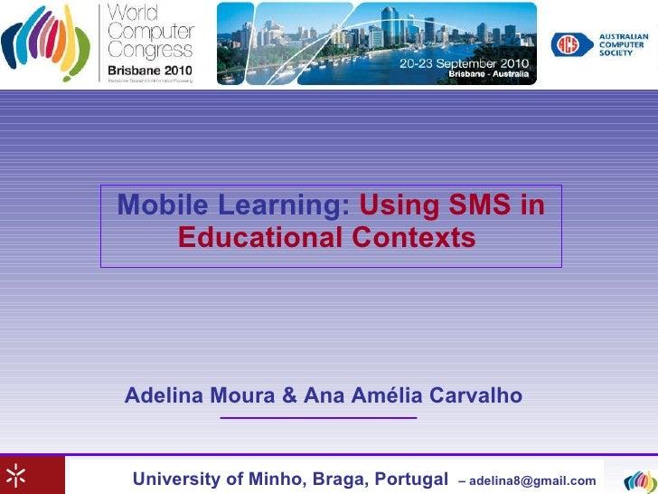 Mobile Learning:   Using SMS in Educational Contexts   University of Minho, Braga, Portugal   – adelina8@gmail.com Adelina...