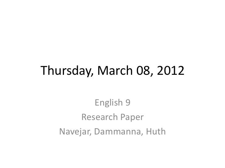 Thursday, March 08, 2012            English 9        Research Paper   Navejar, Dammanna, Huth