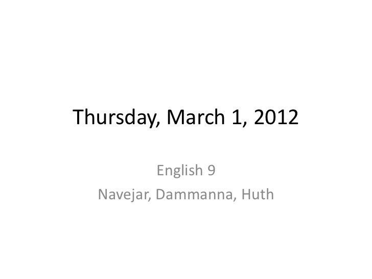 Thursday, March 1, 2012           English 9  Navejar, Dammanna, Huth