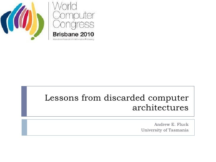 Lessons from discarded computer architectures Andrew E. Fluck University of Tasmania