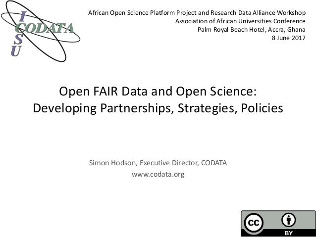 Open FAIR Data and Open Science: Developing Partnerships, Strategies, Policies Simon Hodson, Executive Director, CODATA ww...