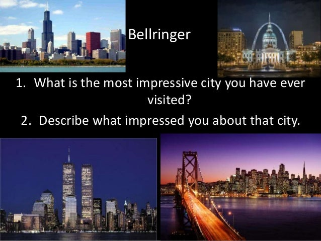 Bellringer 1. What is the most impressive city you have ever visited? 2. Describe what impressed you about that city.