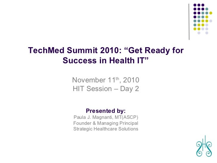 "August 29, 2010 TechMed Summit 2010: ""Get Ready for Success in Health IT"" November 11 th , 2010 HIT Session – Day 2 Presen..."