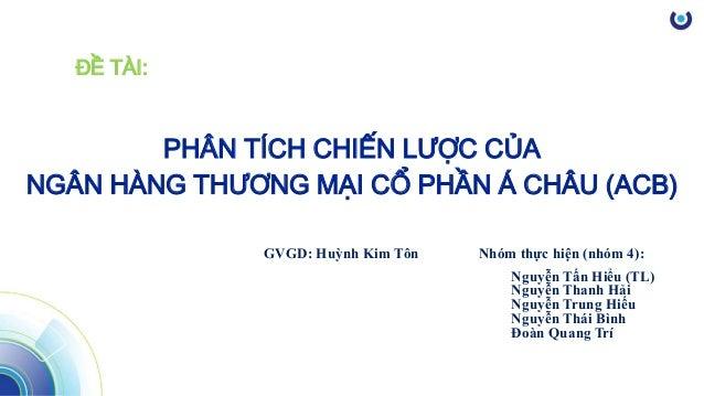 ĐỀ TÀI: PHÂN TÍCH CHIẾN LƯỢC CỦA NGÂN HÀNG THƯƠNG MẠI CỔ PHẦN Á CHÂU (ACB) Nhóm thực hiện (nhóm 4): Nguyễn Tấn Hiểu (TL) N...