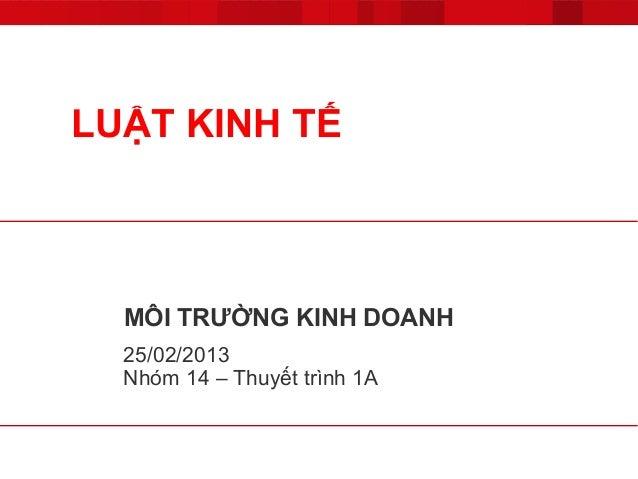 LUẬT KINH TẾ  MÔI TRƯỜNG KINH DOANH  25/02/2013  Nhóm 14 – Thuyết trình 1A