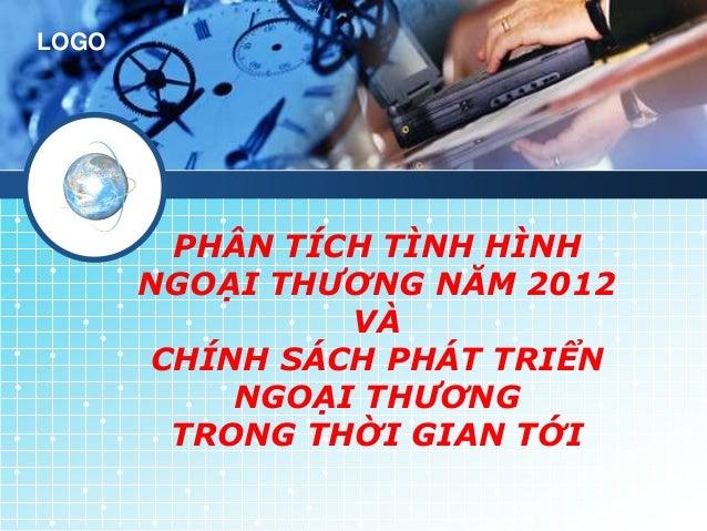 LOGO        PHÂN TÍCH TÌNH HÌNH       NGOẠI THƯƠNG NĂM 2012                VÀ       CHÍNH SÁCH PHÁT TRIỂN           NGOẠI ...