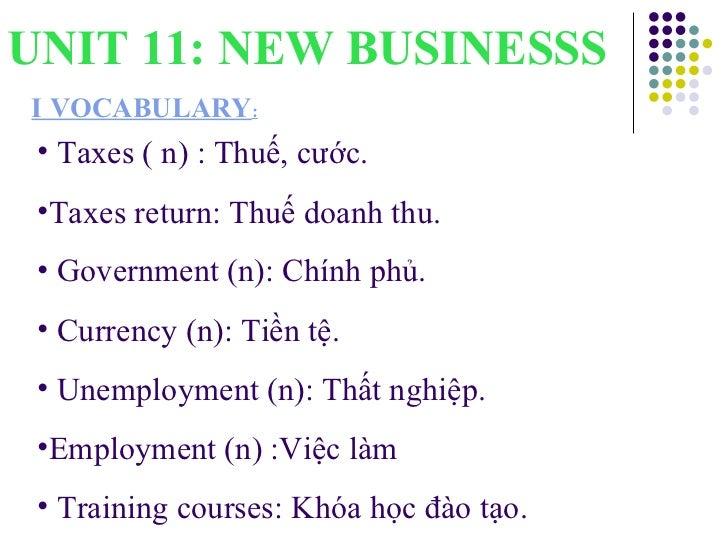 UNIT 11: NEW BUSINESSS I VOCABULARY : <ul><li>Taxes ( n) : Thuế, cước.  </li></ul><ul><li>Taxes return: Thuế doanh thu. </...