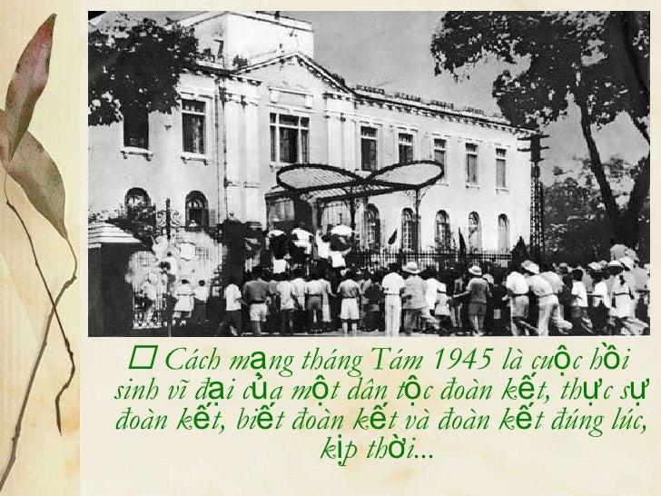 <ul><li>   Cách mạng tháng Tám 1945 là cuộc hồi sinh vĩ đại của một dân tộc đoàn kết, thực sự đoàn kết, biết đoàn kết và ...