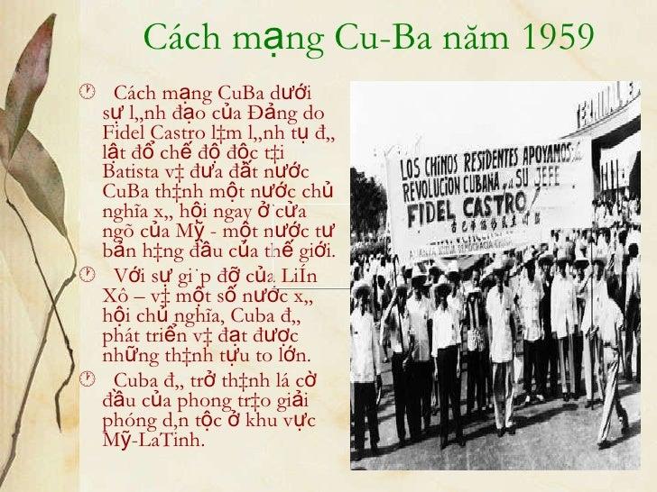 Cách mạng Cu-Ba năm 1959 <ul><li>   Cách mạng CuBa dưới sự lãnh đạo của Đảng do Fidel Castro làm lãnh tụ đã lật đổ chế độ...