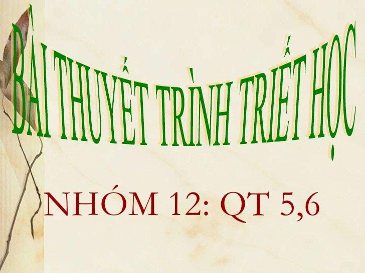 <ul><li>NHÓM 12: QT 5,6 </li></ul>BÀI THUYẾT TRÌNH TRIẾT HỌC