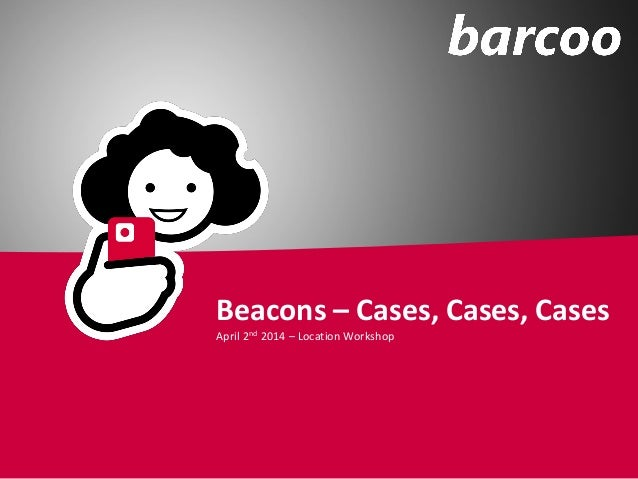 Beacons – Cases, Cases, Cases April 2nd 2014 – Location Workshop
