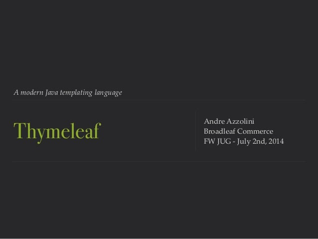 A modern Java templating language Thymeleaf Andre Azzolini! Broadleaf Commerce! FW JUG - July 2nd, 2014
