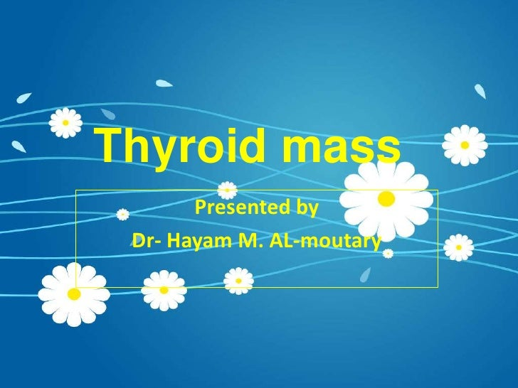 Thyroid mass <br />Presented by<br />Dr- Hayam M. AL-moutary<br />