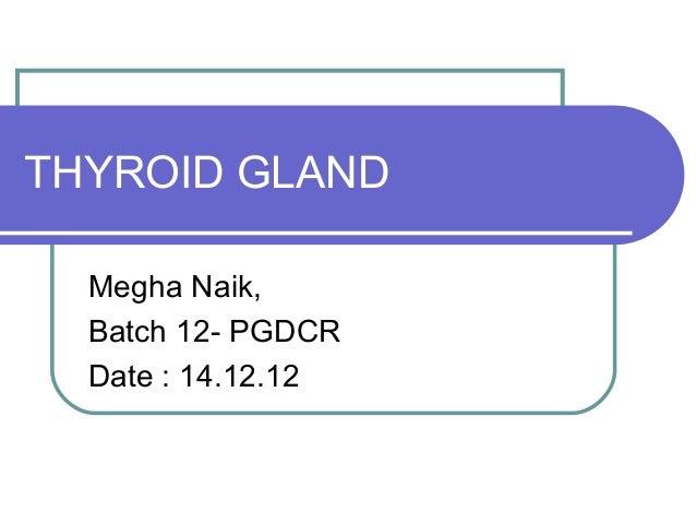 THYROID GLAND  Megha Naik,  Batch 12- PGDCR  Date : 14.12.12