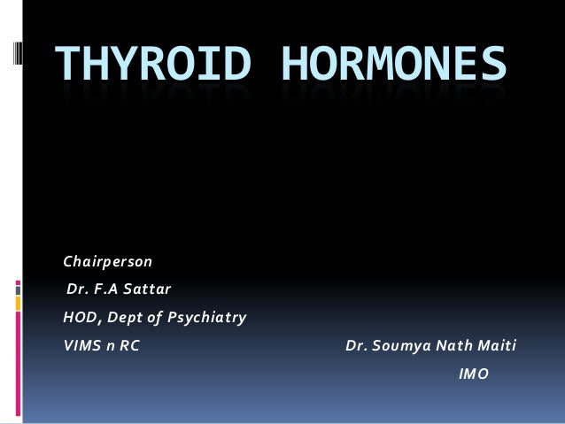 THYROID HORMONES Chairperson Dr. F.A Sattar HOD, Dept of Psychiatry VIMS n RC Dr. Soumya Nath Maiti IMO