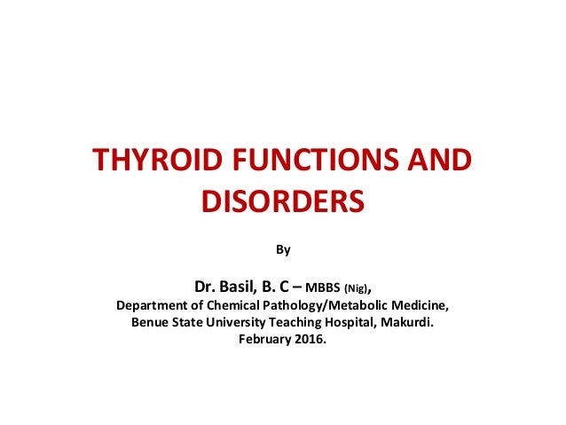 THYROID FUNCTIONS AND DISORDERS By Dr. Basil, B. C – MBBS (Nig), Department of Chemical Pathology/Metabolic Medicine, Benu...