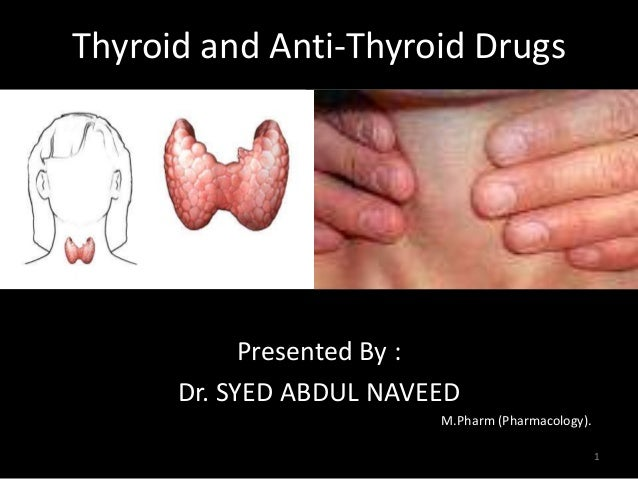 Thyroid and Anti-Thyroid Drugs  Presented By :  Dr. SYED ABDUL NAVEED  M.Pharm (Pharmacology).  1