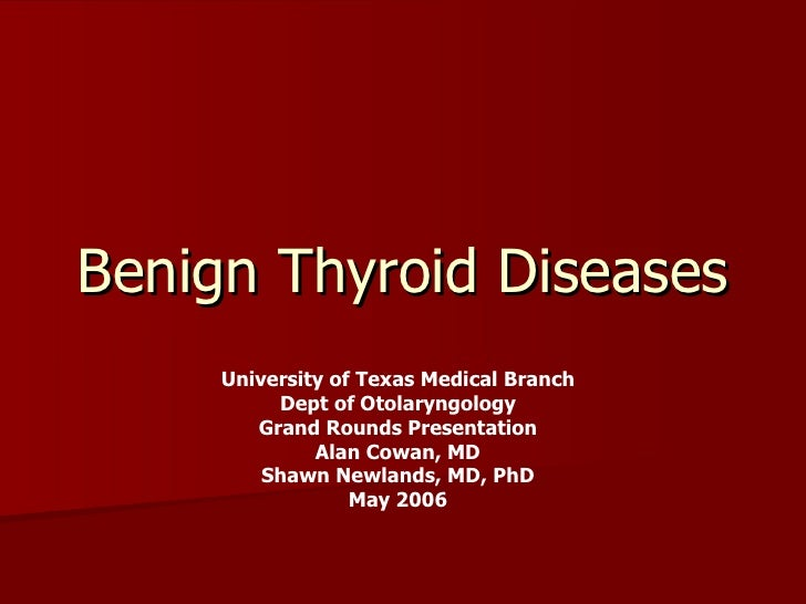 Benign Thyroid Diseases University of Texas Medical Branch Dept of Otolaryngology Grand Rounds Presentation Alan Cowan, MD...
